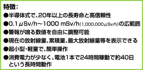 特徴:●半導体式で、20年以上の長寿命と高信頼性 ●0.1μSv/h〜1000 mSv/h(1,000,000μSv/h)の広範囲 ●警報が鳴る数値を自由に調整可能 ●現在の放射線量、累積量、最大放射線量等を表示できる ●超小型・軽量で、簡単操作 ●消費電力が少なく、電池1本で24時間稼動で約40日という長時間動作